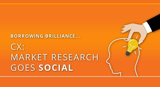 Borrowing Brilliance – CX: Market Research goes Social